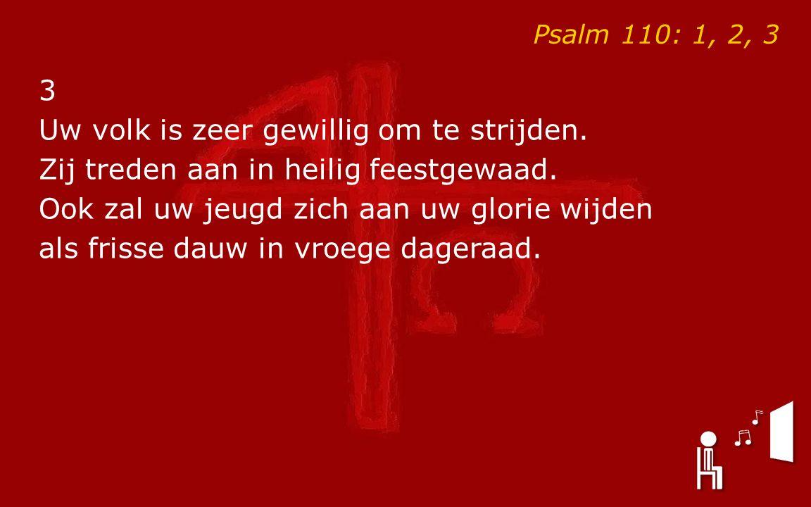 Psalm 110: 1, 2, 3 3 Uw volk is zeer gewillig om te strijden.