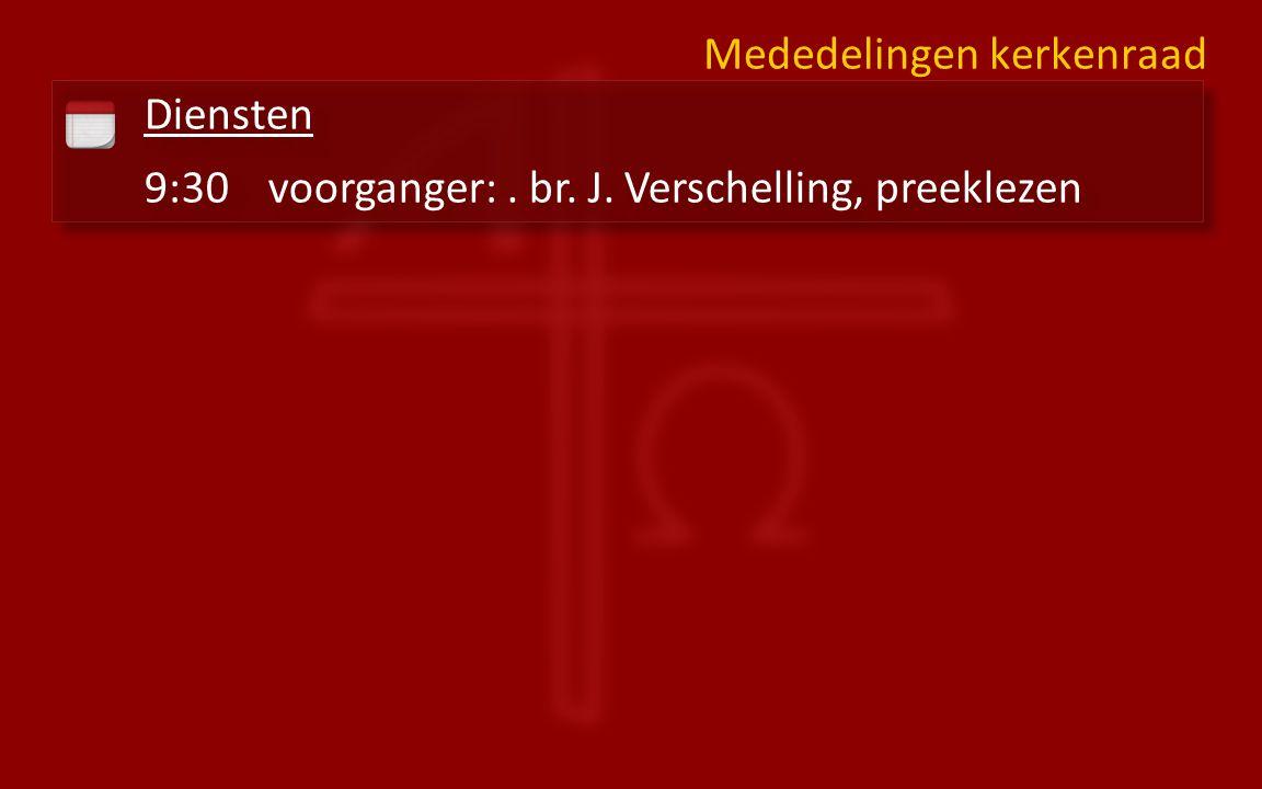 Diensten 9:30voorganger:. br. J. Verschelling, preeklezen Diensten 9:30voorganger:.