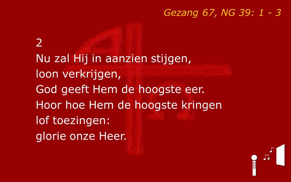 Gezang 67, NG 39: 1 - 3 2 Nu zal Hij in aanzien stijgen, loon verkrijgen, God geeft Hem de hoogste eer.