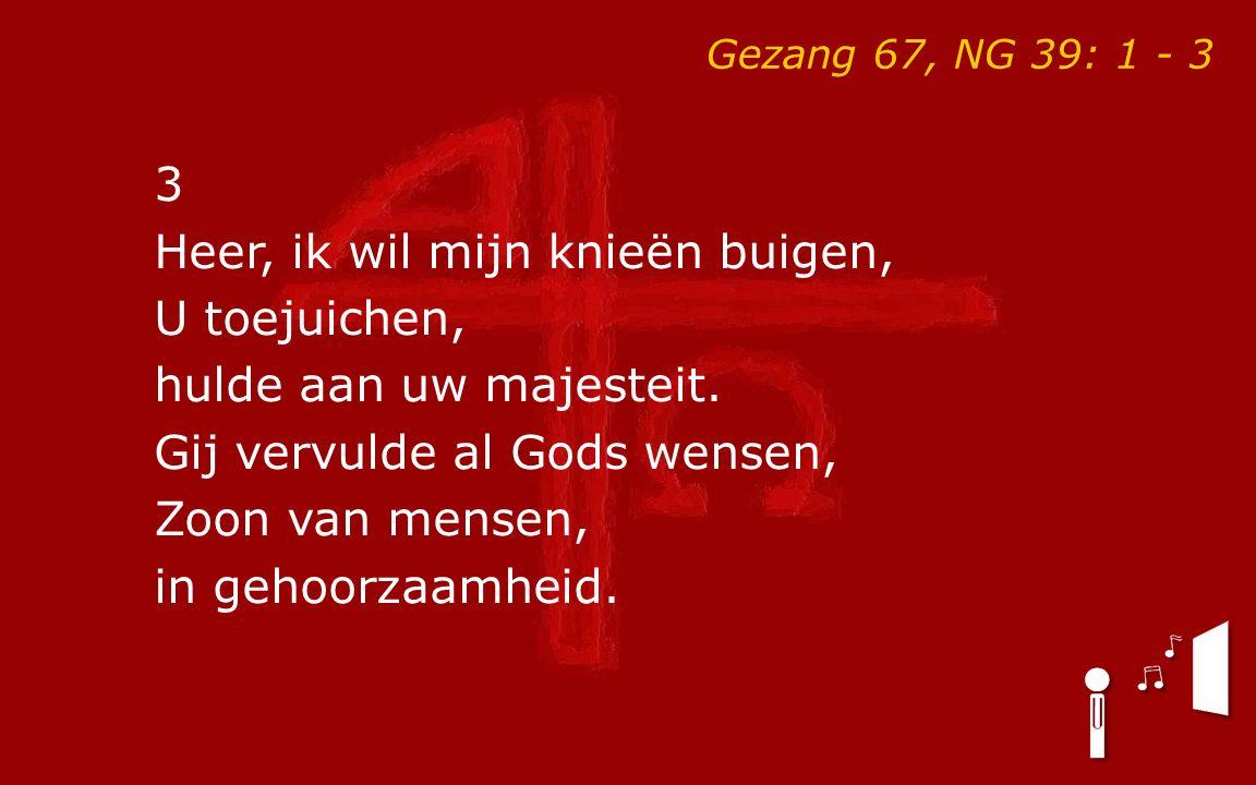 Gezang 67, NG 39: 1 - 3 3 Heer, ik wil mijn knieën buigen, U toejuichen, hulde aan uw majesteit.
