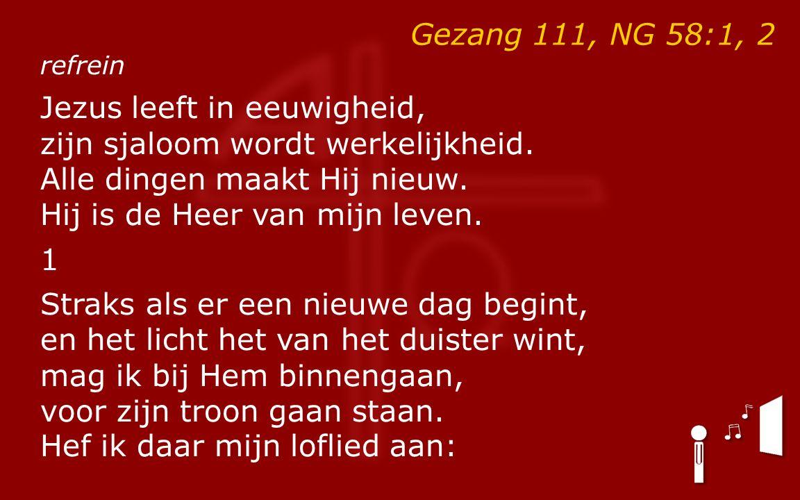 Gezang 111, NG 58:1, 2 refrein Jezus leeft in eeuwigheid, zijn sjaloom wordt werkelijkheid.