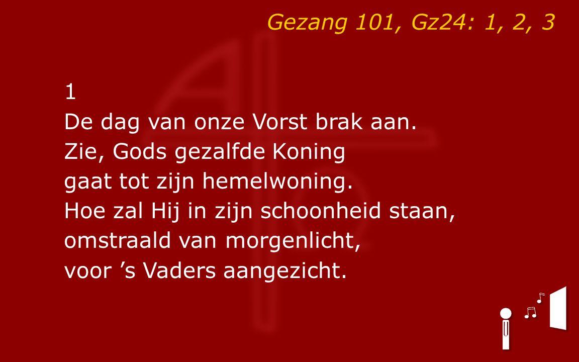 Gezang 101, Gz24: 1, 2, 3 1 De dag van onze Vorst brak aan.