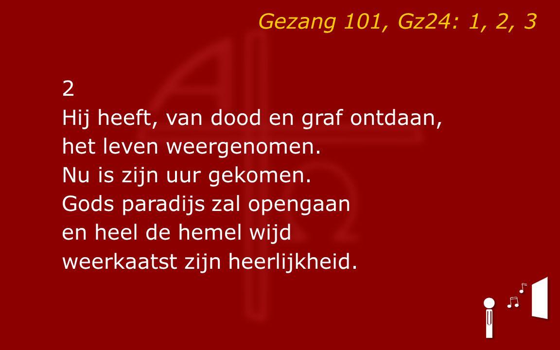 Gezang 101, Gz24: 1, 2, 3 2 Hij heeft, van dood en graf ontdaan, het leven weergenomen.