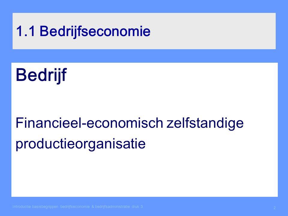 Introductie basisbegrippen bedrijfseconomie & bedrijfsadministratie druk 3 2 1.1 Bedrijfseconomie Bedrijf Financieel-economisch zelfstandige productie