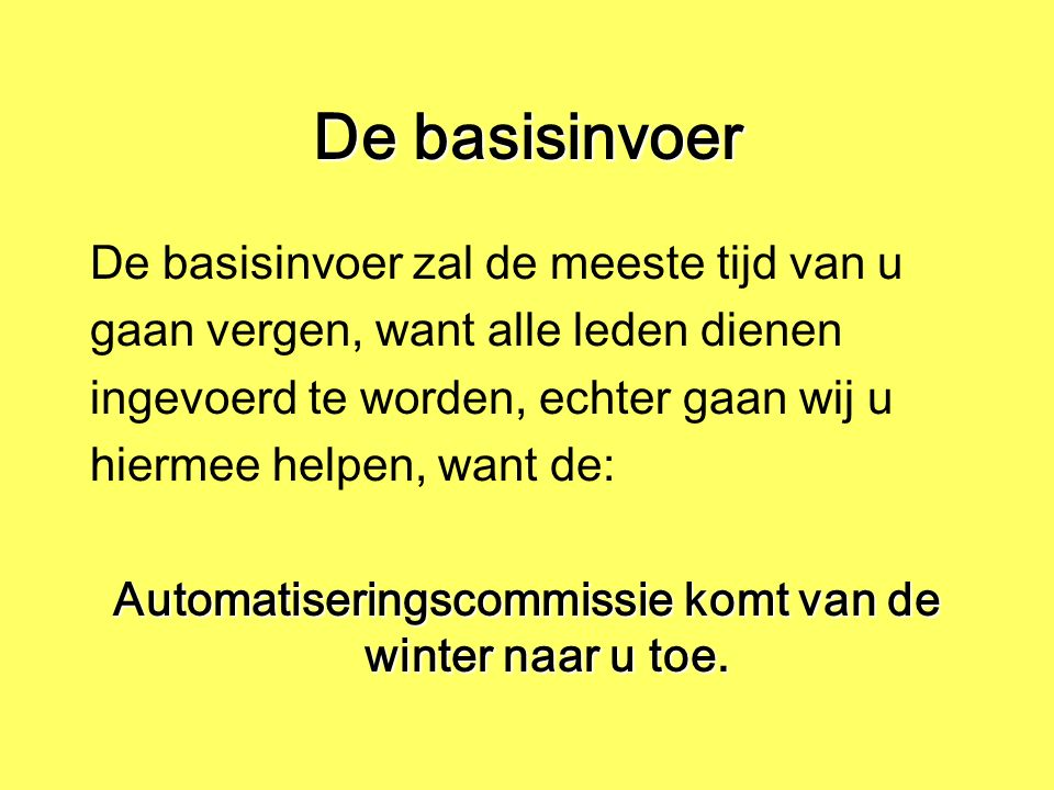 De basisinvoer De basisinvoer zal de meeste tijd van u gaan vergen, want alle leden dienen ingevoerd te worden, echter gaan wij u hiermee helpen, want de: Automatiseringscommissie komt van de winter naar u toe.