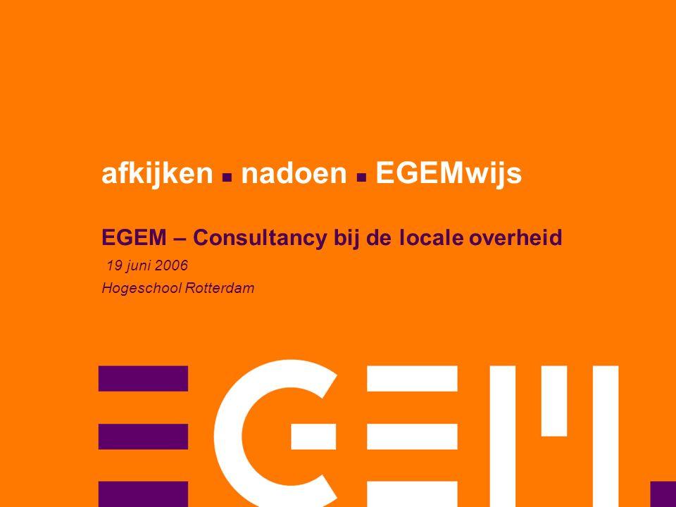 afkijken nadoen EGEMwijs EGEM – Consultancy bij de locale overheid 19 juni 2006 Hogeschool Rotterdam