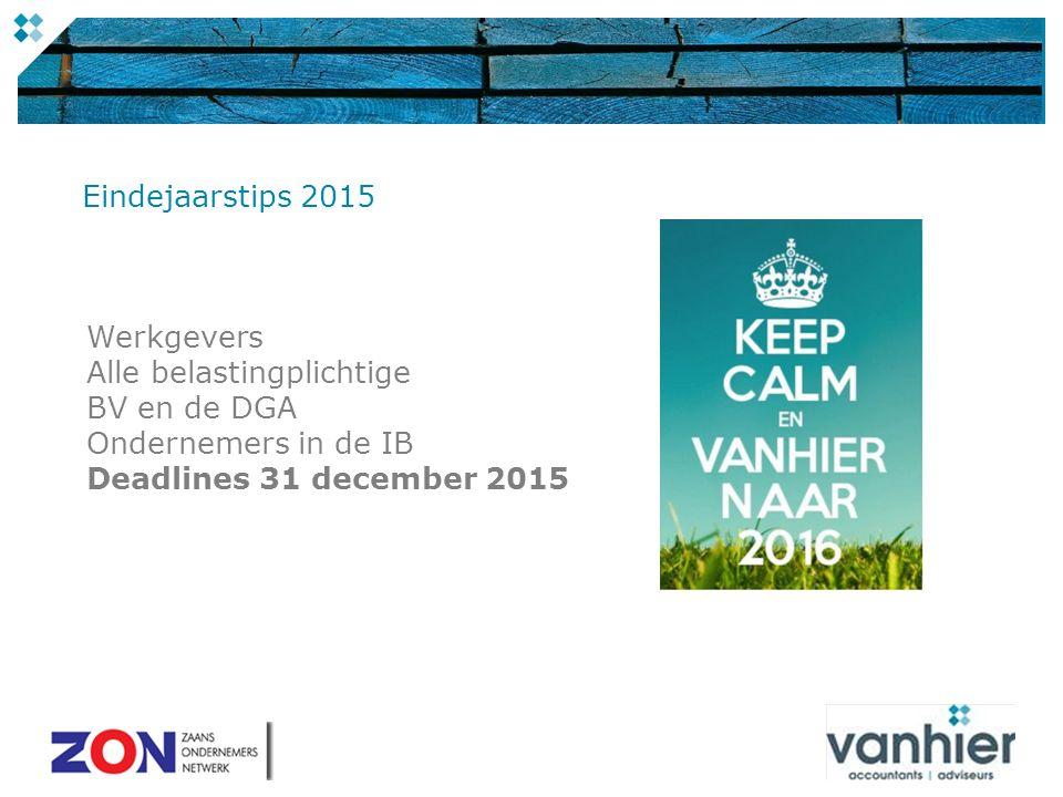 Werkgevers Alle belastingplichtige BV en de DGA Ondernemers in de IB Deadlines 31 december 2015 Eindejaarstips 2015