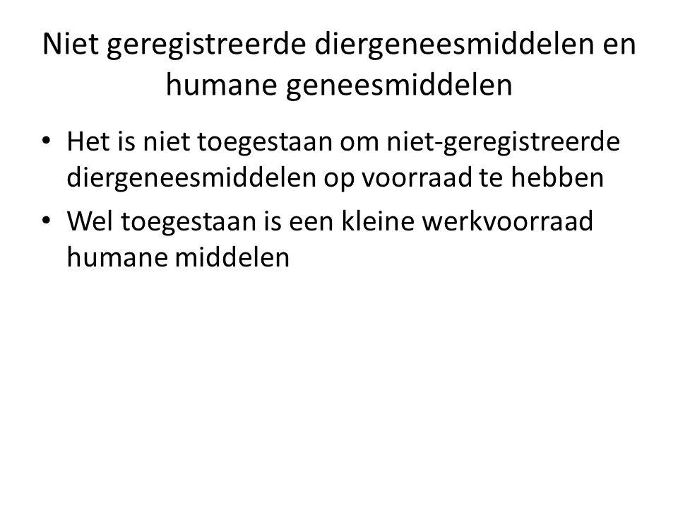 Niet geregistreerde diergeneesmiddelen en humane geneesmiddelen Het is niet toegestaan om niet-geregistreerde diergeneesmiddelen op voorraad te hebben