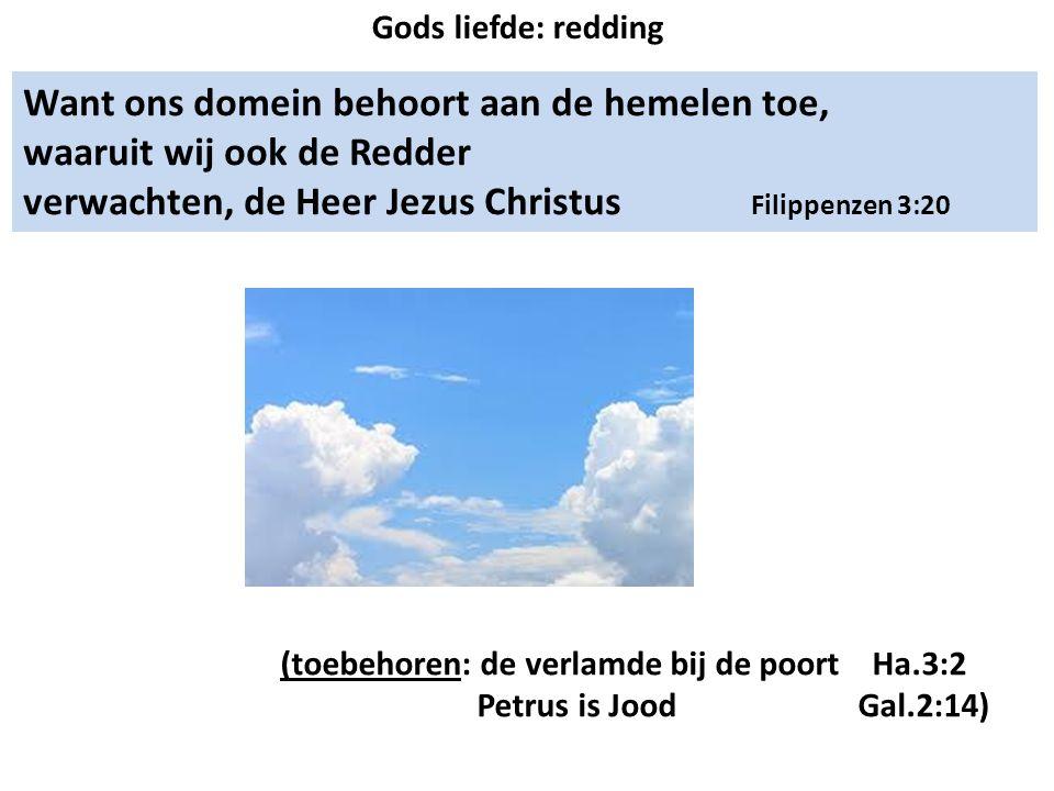 Want ons domein behoort aan de hemelen toe, waaruit wij ook de Redder verwachten, de Heer Jezus Christus Filippenzen 3:20 (toebehoren: de verlamde bij de poort Ha.3:2 Petrus is Jood Gal.2:14) Gods liefde: redding