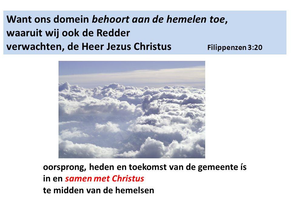 Want ons domein behoort aan de hemelen toe, waaruit wij ook de Redder verwachten, de Heer Jezus Christus Filippenzen 3:20 oorsprong, heden en toekomst van de gemeente ís in en samen met Christus te midden van de hemelsen