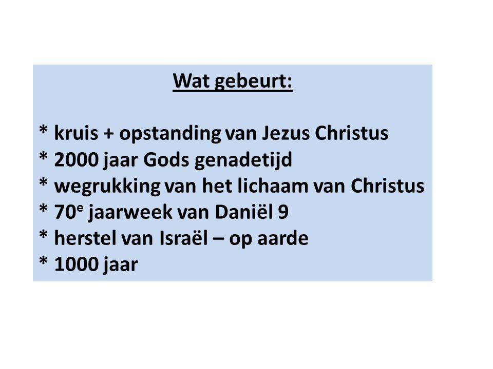 Wat gebeurt: * kruis + opstanding van Jezus Christus * 2000 jaar Gods genadetijd * wegrukking van het lichaam van Christus * 70 e jaarweek van Daniël 9 * herstel van Israël – op aarde * 1000 jaar