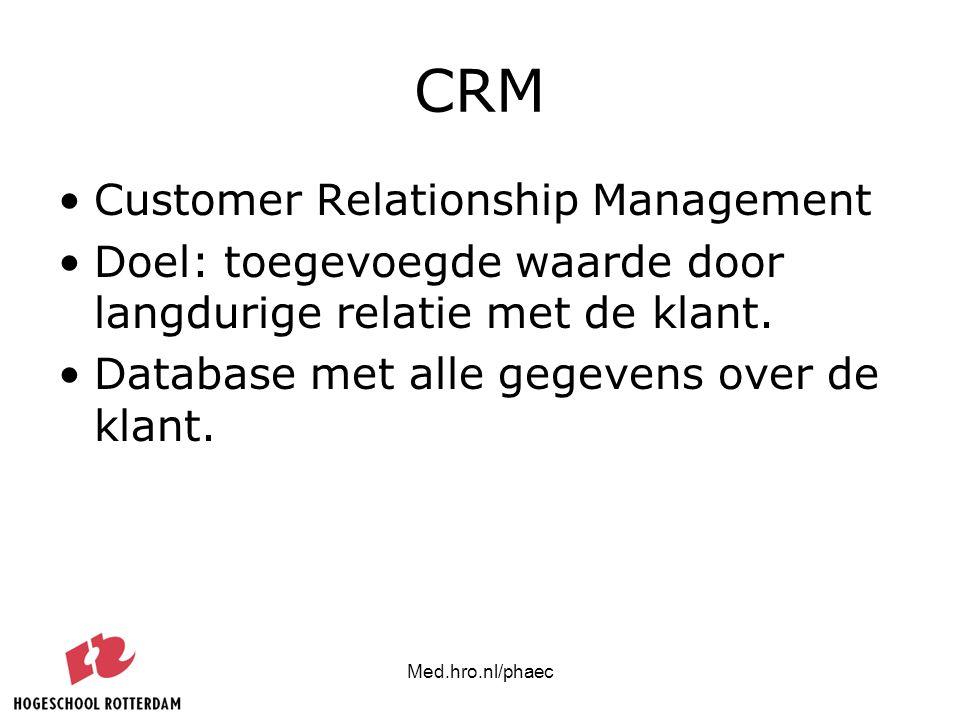 Med.hro.nl/phaec CRM Customer Relationship Management Doel: toegevoegde waarde door langdurige relatie met de klant. Database met alle gegevens over d