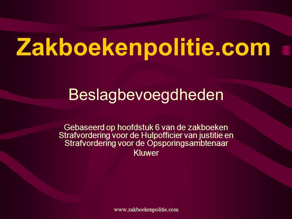 www.zakboekenpolitie.com Zakboekenpolitie.com Beslagbevoegdheden Gebaseerd op hoofdstuk 6 van de zakboeken Strafvordering voor de Hulpofficier van justitie en Strafvordering voor de Opsporingsambtenaar Kluwer