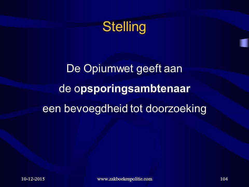 10-12-2015www.zakboekenpolitie.com104 Stelling De Opiumwet geeft aan de opsporingsambtenaar een bevoegdheid tot doorzoeking