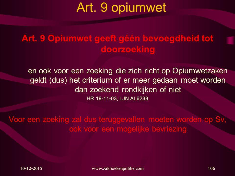 10-12-2015www.zakboekenpolitie.com106 Art. 9 opiumwet Art. 9 Opiumwet geeft géén bevoegdheid tot doorzoeking en ook voor een zoeking die zich richt op