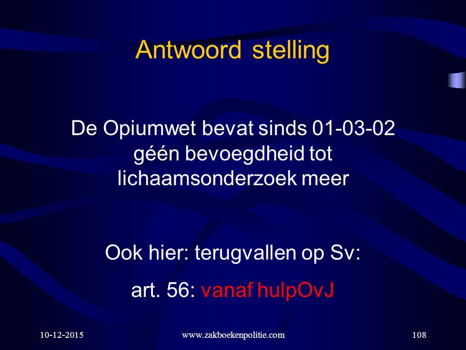 10-12-2015www.zakboekenpolitie.com108 Antwoord stelling De Opiumwet bevat sinds 01-03-02 géén bevoegdheid tot lichaamsonderzoek meer Ook hier: terugvallen op Sv: art.