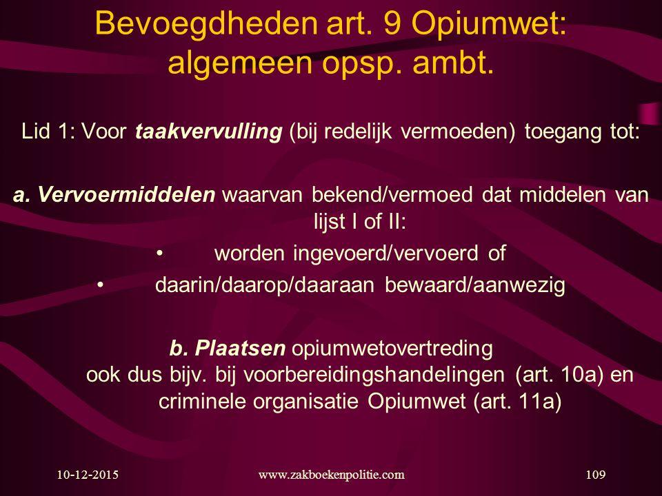 10-12-2015www.zakboekenpolitie.com109 Bevoegdheden art. 9 Opiumwet: algemeen opsp. ambt. Lid 1: Voor taakvervulling (bij redelijk vermoeden) toegang t