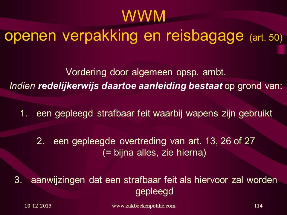 10-12-2015www.zakboekenpolitie.com114 WWM openen verpakking en reisbagage (art. 50) Vordering door algemeen opsp. ambt. Indien redelijkerwijs daartoe