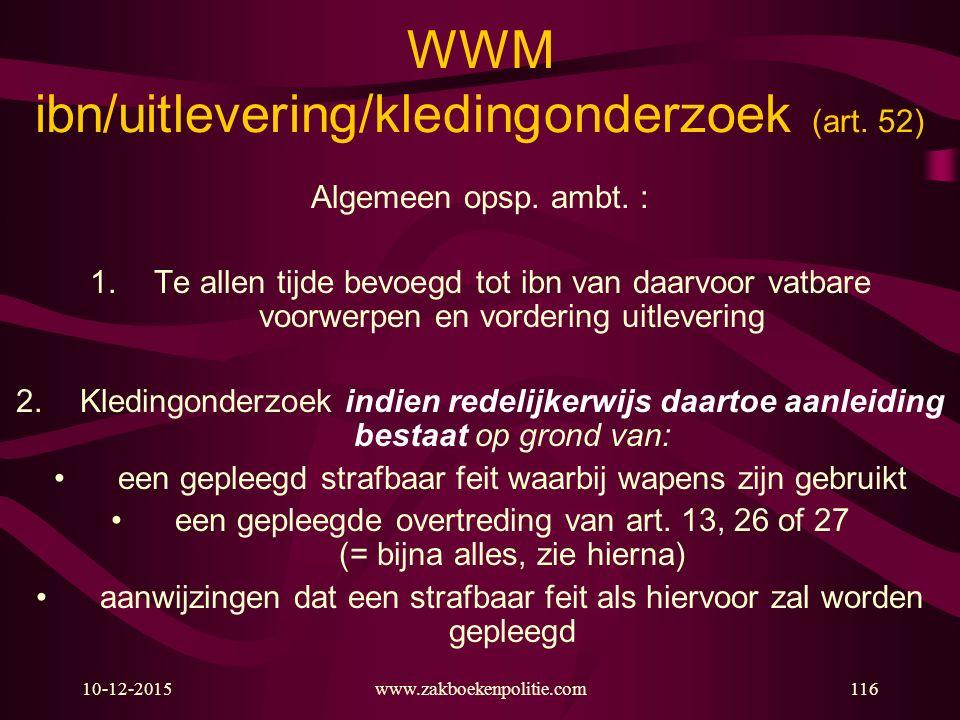 10-12-2015www.zakboekenpolitie.com116 WWM ibn/uitlevering/kledingonderzoek (art. 52) Algemeen opsp. ambt. : 1.Te allen tijde bevoegd tot ibn van daarv