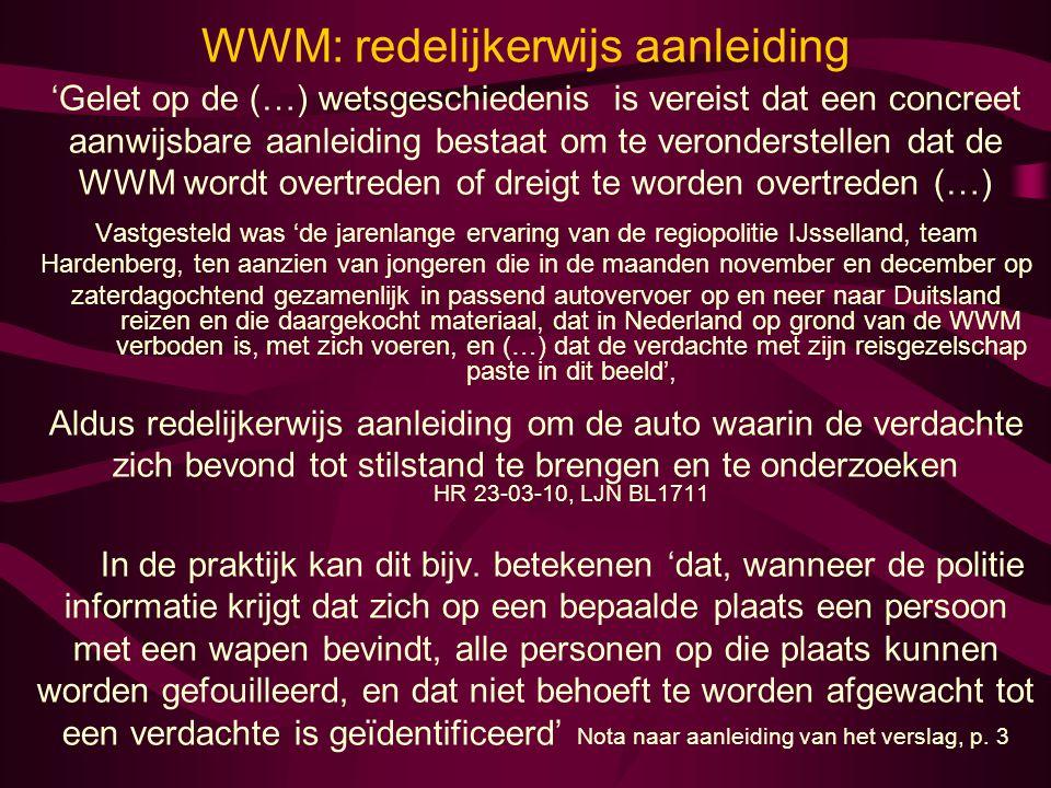 WWM: redelijkerwijs aanleiding 'Gelet op de (…) wetsgeschiedenis is vereist dat een concreet aanwijsbare aanleiding bestaat om te veronderstellen dat de WWM wordt overtreden of dreigt te worden overtreden (…) Vastgesteld was 'de jarenlange ervaring van de regiopolitie IJsselland, team Hardenberg, ten aanzien van jongeren die in de maanden november en december op zaterdagochtend gezamenlijk in passend autovervoer op en neer naar Duitsland reizen en die daargekocht materiaal, dat in Nederland op grond van de WWM verboden is, met zich voeren, en (…) dat de verdachte met zijn reisgezelschap paste in dit beeld', Aldus redelijkerwijs aanleiding om de auto waarin de verdachte zich bevond tot stilstand te brengen en te onderzoeken HR 23-03-10, LJN BL1711 In de praktijk kan dit bijv.