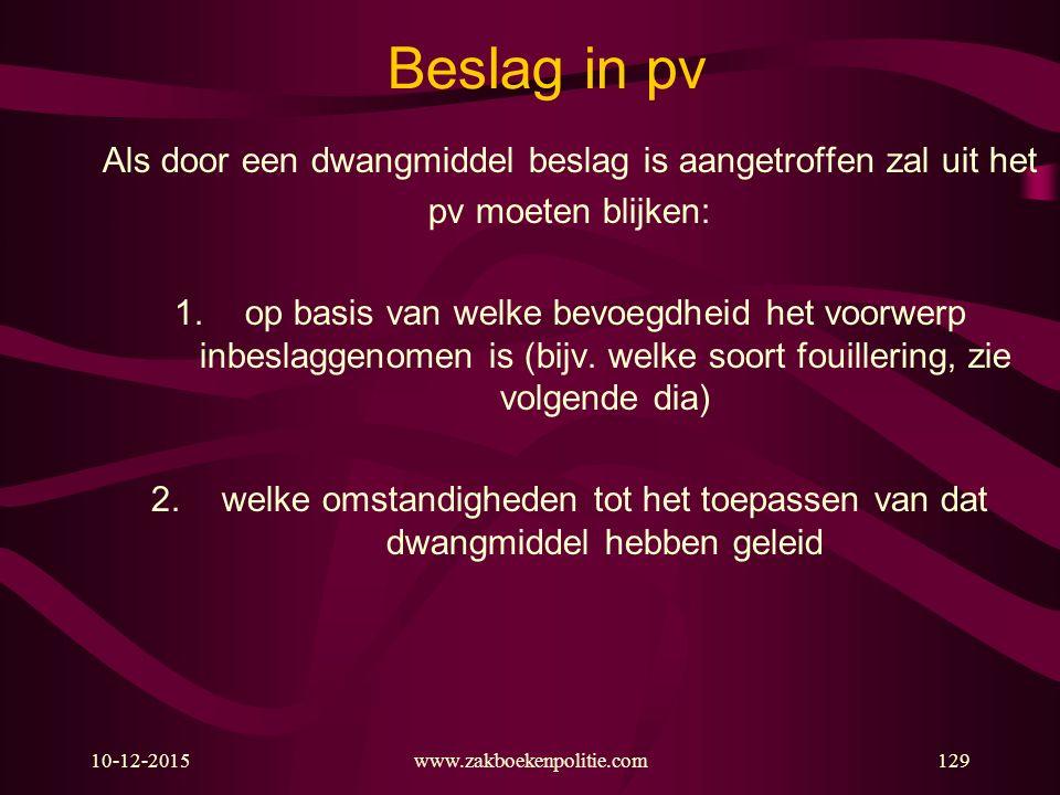 10-12-2015www.zakboekenpolitie.com129 Beslag in pv Als door een dwangmiddel beslag is aangetroffen zal uit het pv moeten blijken: 1.op basis van welke