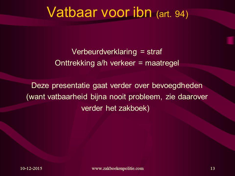 10-12-2015www.zakboekenpolitie.com13 Vatbaar voor ibn (art. 94) Verbeurdverklaring = straf Onttrekking a/h verkeer = maatregel Deze presentatie gaat v