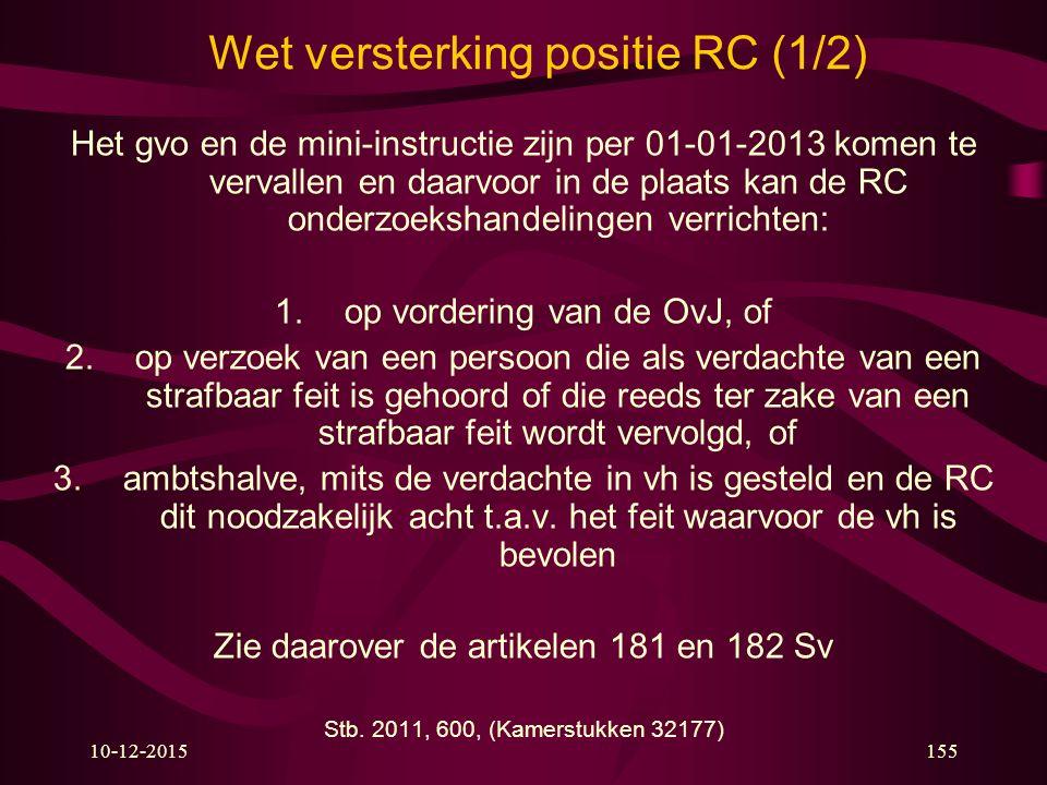 10-12-2015155 Wet versterking positie RC (1/2) Het gvo en de mini-instructie zijn per 01-01-2013 komen te vervallen en daarvoor in de plaats kan de RC onderzoekshandelingen verrichten: 1.op vordering van de OvJ, of 2.op verzoek van een persoon die als verdachte van een strafbaar feit is gehoord of die reeds ter zake van een strafbaar feit wordt vervolgd, of 3.ambtshalve, mits de verdachte in vh is gesteld en de RC dit noodzakelijk acht t.a.v.