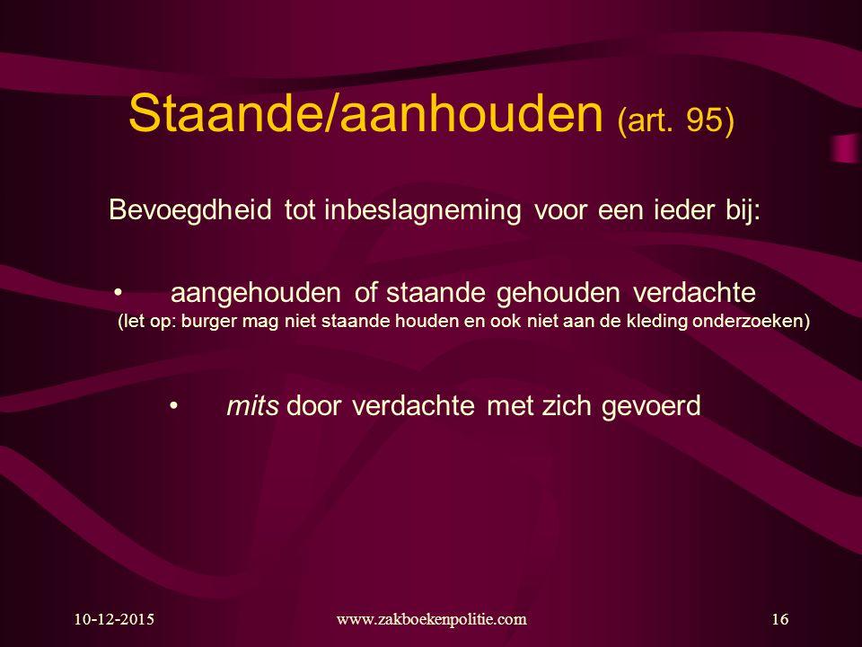 10-12-2015www.zakboekenpolitie.com16 Staande/aanhouden (art. 95) Bevoegdheid tot inbeslagneming voor een ieder bij: aangehouden of staande gehouden ve