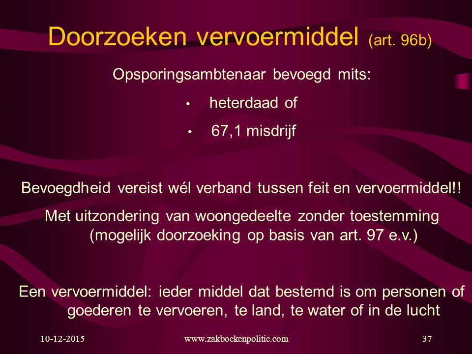 10-12-2015www.zakboekenpolitie.com37 Doorzoeken vervoermiddel (art. 96b) Opsporingsambtenaar bevoegd mits: heterdaad of 67,1 misdrijf Bevoegdheid vere