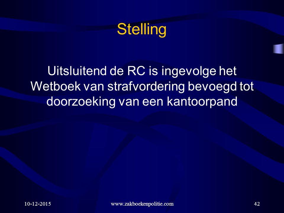 10-12-2015www.zakboekenpolitie.com42 Stelling Uitsluitend de RC is ingevolge het Wetboek van strafvordering bevoegd tot doorzoeking van een kantoorpan