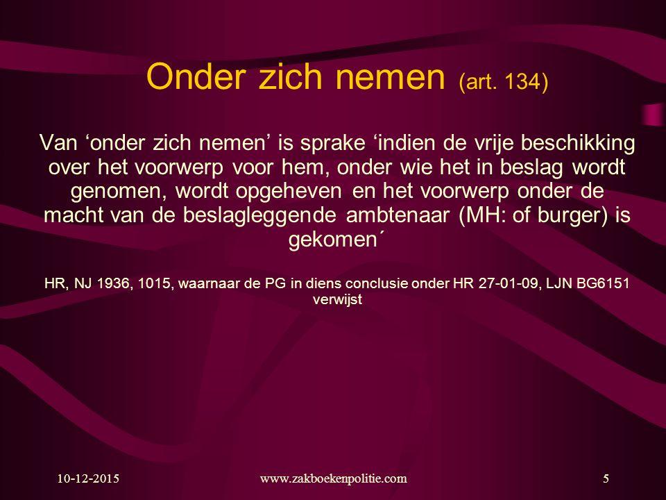 10-12-2015www.zakboekenpolitie.com5 Onder zich nemen (art. 134) Van 'onder zich nemen' is sprake 'indien de vrije beschikking over het voorwerp voor h