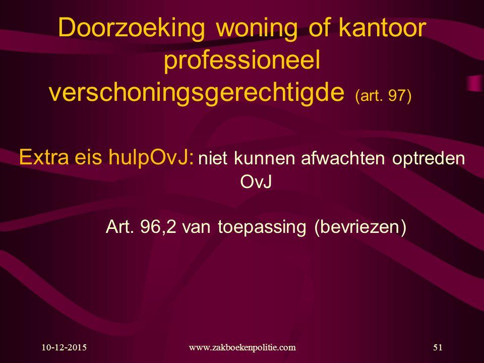 10-12-2015www.zakboekenpolitie.com51 Doorzoeking woning of kantoor professioneel verschoningsgerechtigde (art. 97) Extra eis hulpOvJ: niet kunnen afwa