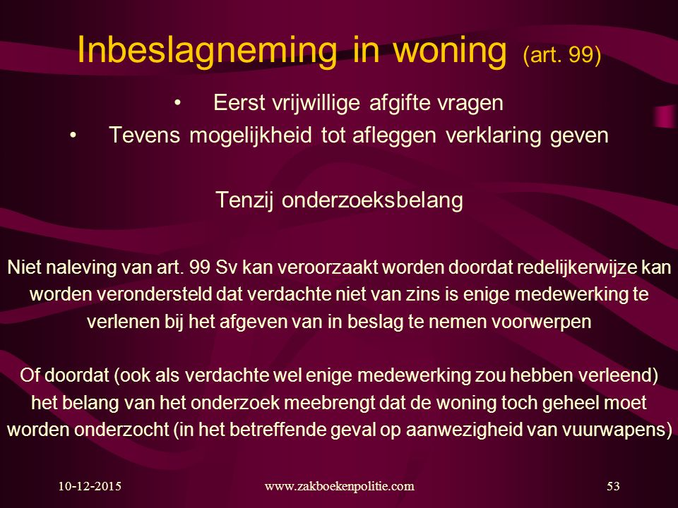 10-12-2015www.zakboekenpolitie.com53 Inbeslagneming in woning (art. 99) Eerst vrijwillige afgifte vragen Tevens mogelijkheid tot afleggen verklaring g