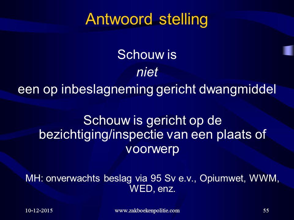 10-12-2015www.zakboekenpolitie.com55 Antwoord stelling Schouw is niet een op inbeslagneming gericht dwangmiddel Schouw is gericht op de bezichtiging/inspectie van een plaats of voorwerp MH: onverwachts beslag via 95 Sv e.v., Opiumwet, WWM, WED, enz.