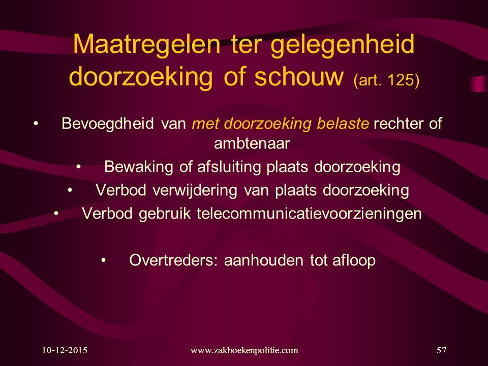 10-12-2015www.zakboekenpolitie.com57 Maatregelen ter gelegenheid doorzoeking of schouw (art. 125) Bevoegdheid van met doorzoeking belaste rechter of a