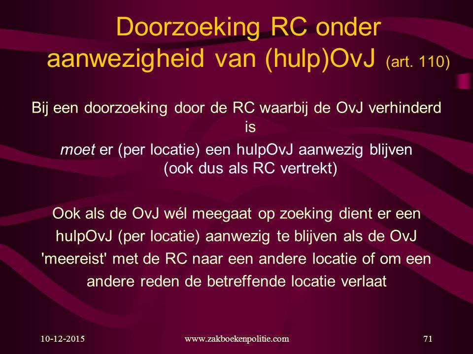 10-12-2015www.zakboekenpolitie.com71 Doorzoeking RC onder aanwezigheid van (hulp)OvJ (art. 110) Bij een doorzoeking door de RC waarbij de OvJ verhinde
