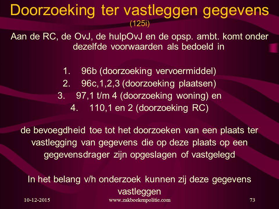 10-12-2015www.zakboekenpolitie.com73 Doorzoeking ter vastleggen gegevens (125i) Aan de RC, de OvJ, de hulpOvJ en de opsp. ambt. komt onder dezelfde vo