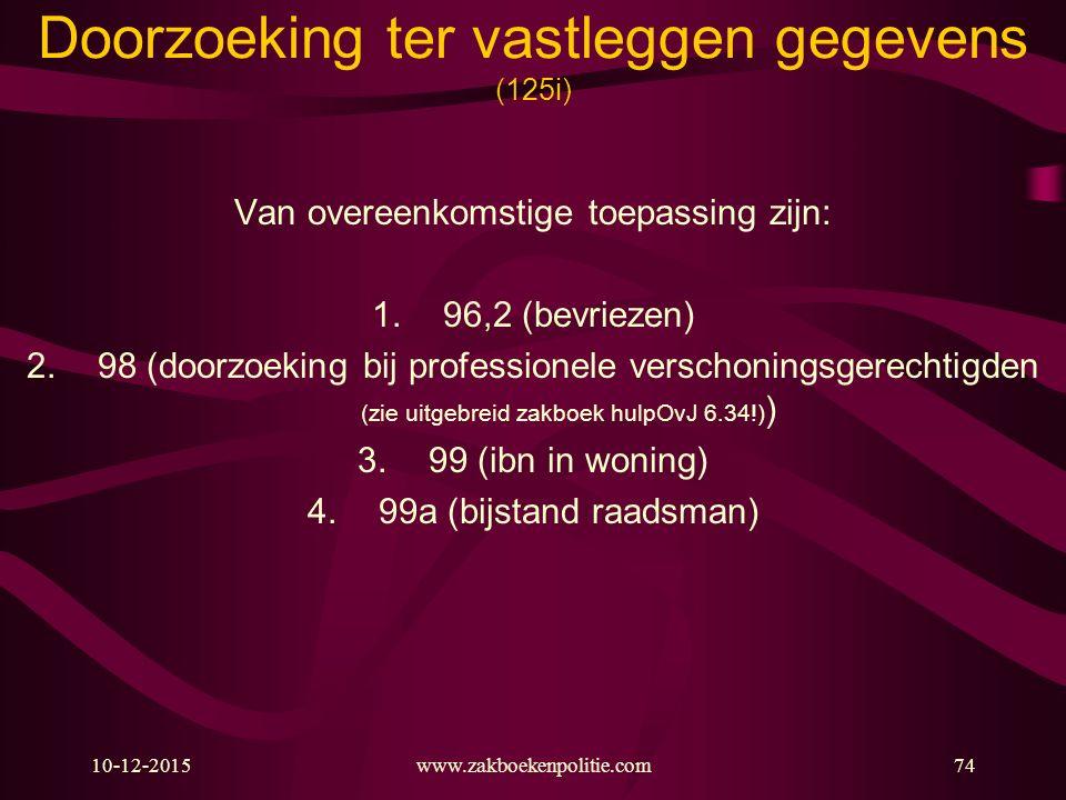 10-12-2015www.zakboekenpolitie.com74 Doorzoeking ter vastleggen gegevens (125i) Van overeenkomstige toepassing zijn: 1.96,2 (bevriezen) 2.98 (doorzoeking bij professionele verschoningsgerechtigden (zie uitgebreid zakboek hulpOvJ 6.34!) ) 3.99 (ibn in woning) 4.99a (bijstand raadsman)