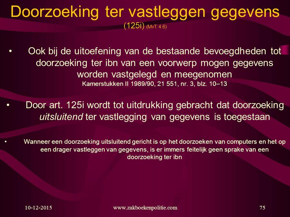 10-12-2015www.zakboekenpolitie.com75 Doorzoeking ter vastleggen gegevens (125i) (MvT 4.6) Ook bij de uitoefening van de bestaande bevoegdheden tot doo
