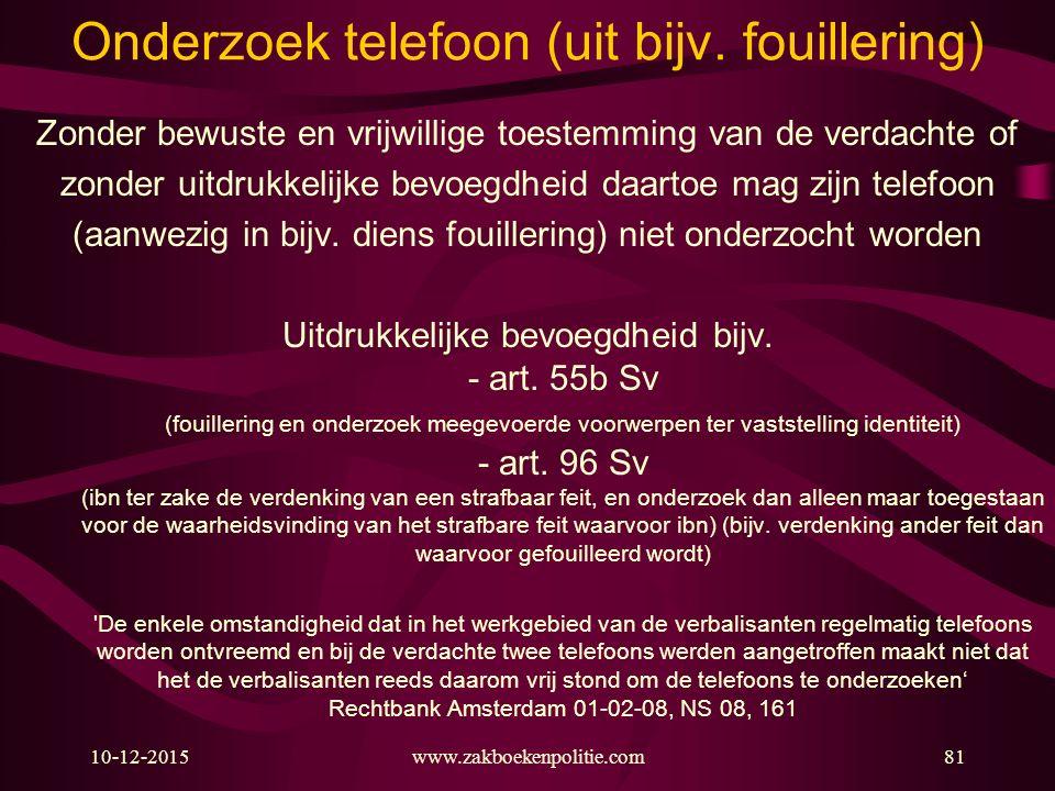 10-12-2015www.zakboekenpolitie.com81 Onderzoek telefoon (uit bijv. fouillering) Zonder bewuste en vrijwillige toestemming van de verdachte of zonder u