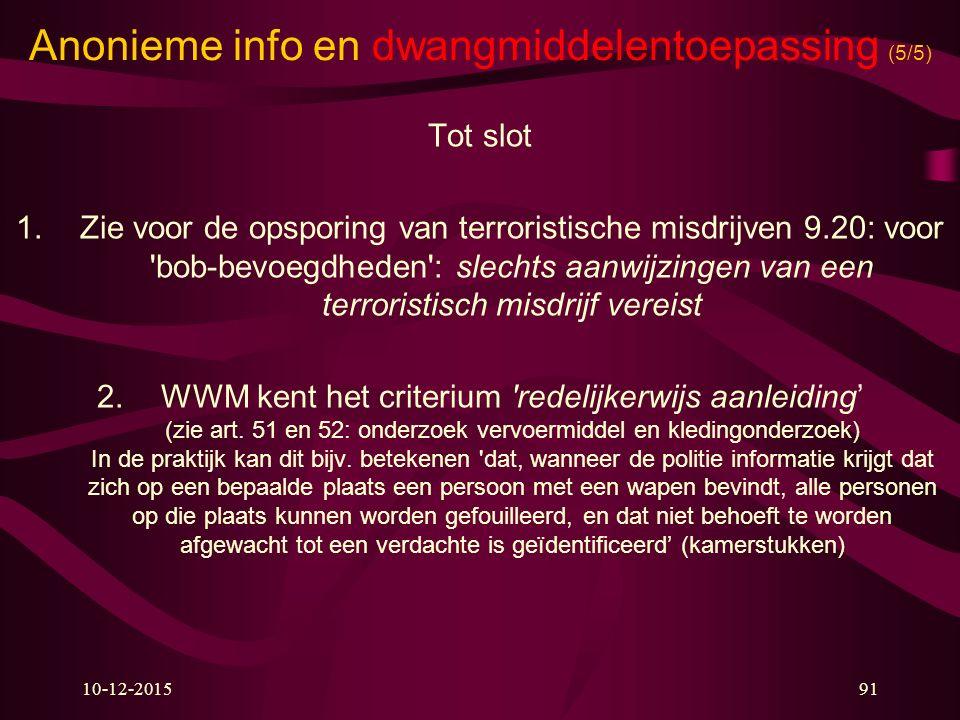 10-12-201591 Anonieme info en dwangmiddelentoepassing (5/5) Tot slot 1.Zie voor de opsporing van terroristische misdrijven 9.20: voor 'bob-bevoegdhede