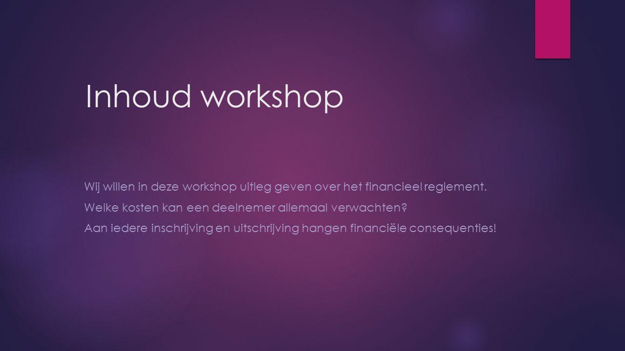 Inhoud workshop Wij willen in deze workshop uitleg geven over het financieel reglement. Welke kosten kan een deelnemer allemaal verwachten? Aan iedere