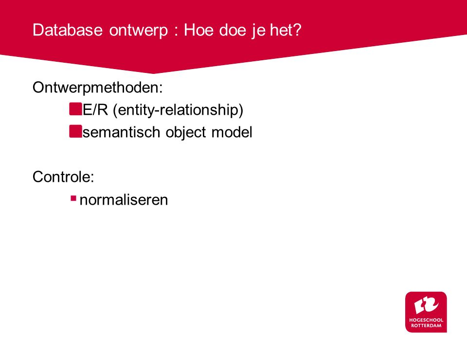 Database ontwerp : Hoe doe je het? Ontwerpmethoden: E/R (entity-relationship) semantisch object model Controle:  normaliseren