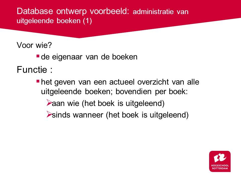 Database ontwerp voorbeeld: administratie van uitgeleende boeken (1) Voor wie?  de eigenaar van de boeken Functie :  het geven van een actueel overz