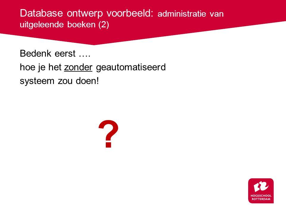 Database ontwerp voorbeeld: administratie van uitgeleende boeken (2) Bedenk eerst …. hoe je het zonder geautomatiseerd systeem zou doen! ?