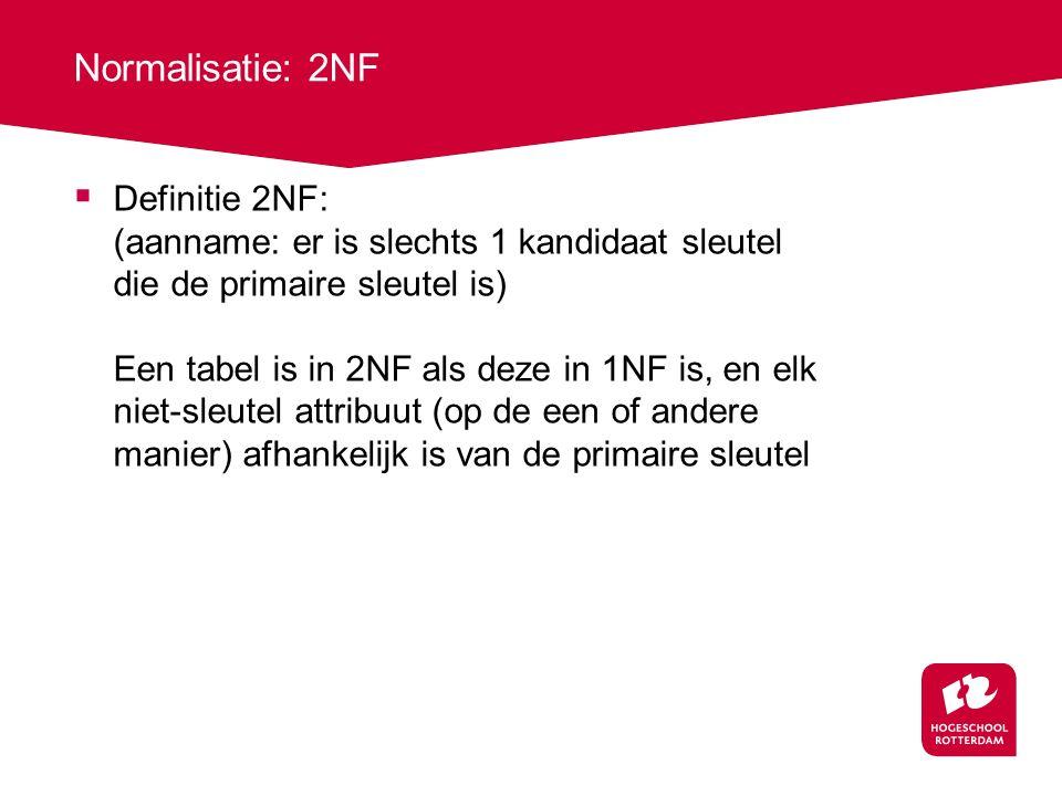 Normalisatie: 2NF  Definitie 2NF: (aanname: er is slechts 1 kandidaat sleutel die de primaire sleutel is) Een tabel is in 2NF als deze in 1NF is, en
