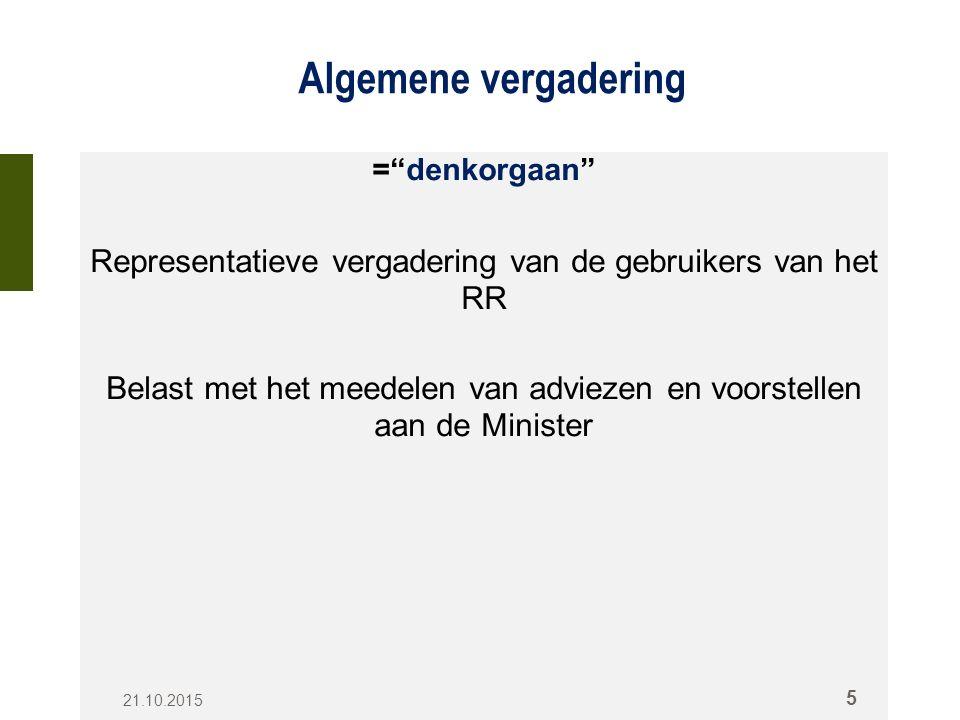 Algemene vergadering = denkorgaan Representatieve vergadering van de gebruikers van het RR Belast met het meedelen van adviezen en voorstellen aan de Minister 21.10.2015 5