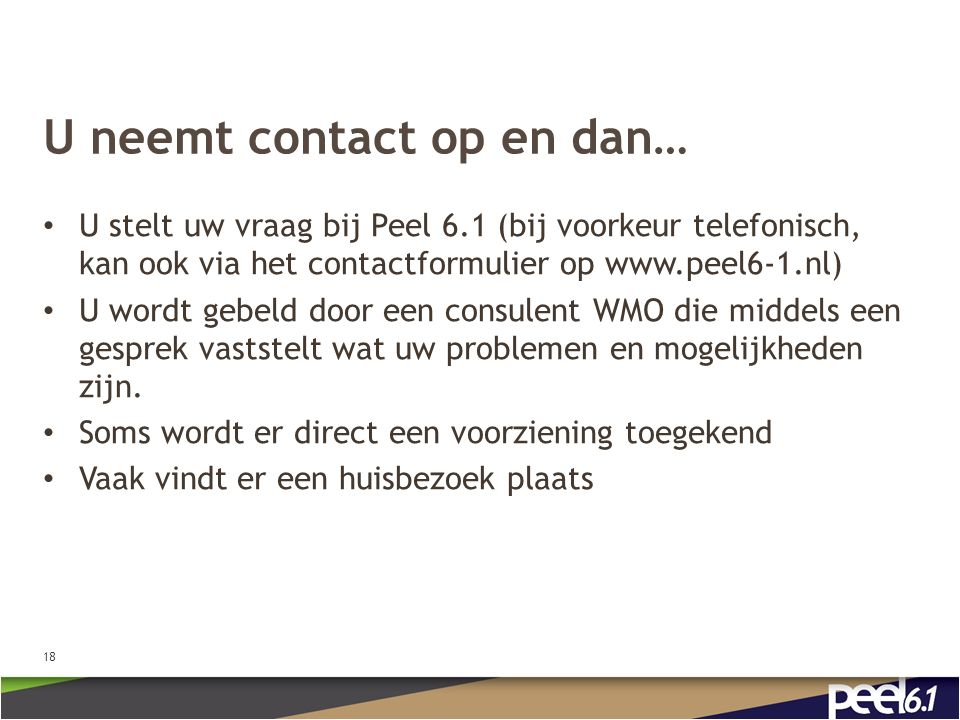 U neemt contact op en dan… U stelt uw vraag bij Peel 6.1 (bij voorkeur telefonisch, kan ook via het contactformulier op www.peel6-1.nl) U wordt gebeld door een consulent WMO die middels een gesprek vaststelt wat uw problemen en mogelijkheden zijn.