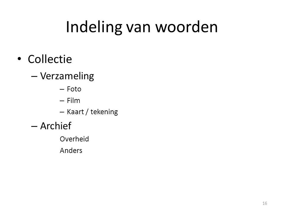 Indeling van woorden Collectie – Verzameling – Foto – Film – Kaart / tekening – Archief Overheid Anders 16