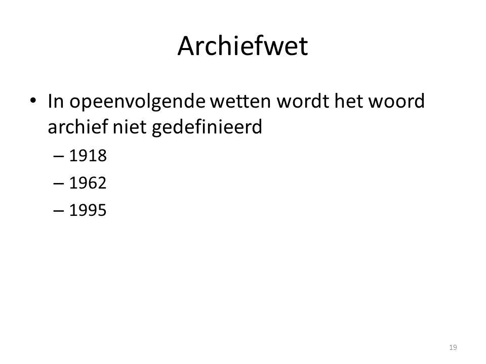 Archiefwet In opeenvolgende wetten wordt het woord archief niet gedefinieerd – 1918 – 1962 – 1995 19